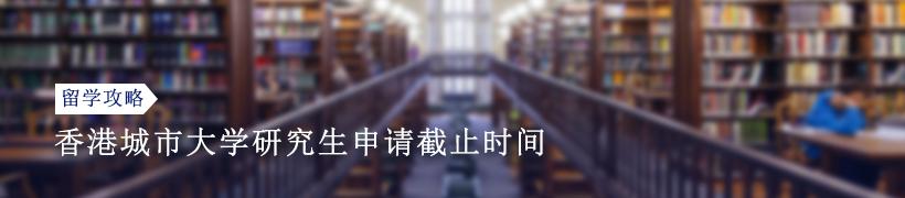 香港城市大学研究生申请截止时间是什么时候